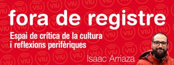 OPINIÓ: Fora de registre. Espai de crítica de la cultura i reflexions perifèriques - Isaac Arriaza